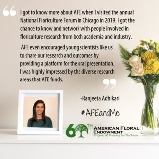 "Ranjeeta Adhikari recounts her #AFEandMe: ""I first heard about AFE when I started my Ph.D. program at Purdue University. One of my doctoral dissertation projects got partial funding from AFE. The project involved development of new low-cost image-based technology for measuring whole-plant nitrogen status in floriculture crops. This is a very applied project that will directly benefit the growers. ⠀ I got to know more about AFE when I visited the annual National Floriculture Forum (NFF) in Chicago in 2019. I got the chance to know and network with people involved in floriculture research from both academia and industry. AFE even encouraged young scientists like us (graduate students) to share our research and outcomes by providing a platform for the oral presentation. I was highly impressed by the diverse research areas that AFE funds. Additionally, in the meeting I got to know about the annual internship and scholarship programs AFE has for encouraging young scientists like us.⠀ In 2020, I applied and received the Richard T. Meister scholarship for my outstanding contribution in research and extension in the floriculture sector. Receiving this scholarship motivated me more to contribute towards the floriculture industry. "" Share your story, too! Fill out the form here: https://buff.ly/33AEidt or tag us on social media. #60thAnniversary #Giveback #FloralIndustry #Research #Internships #Scholarships"